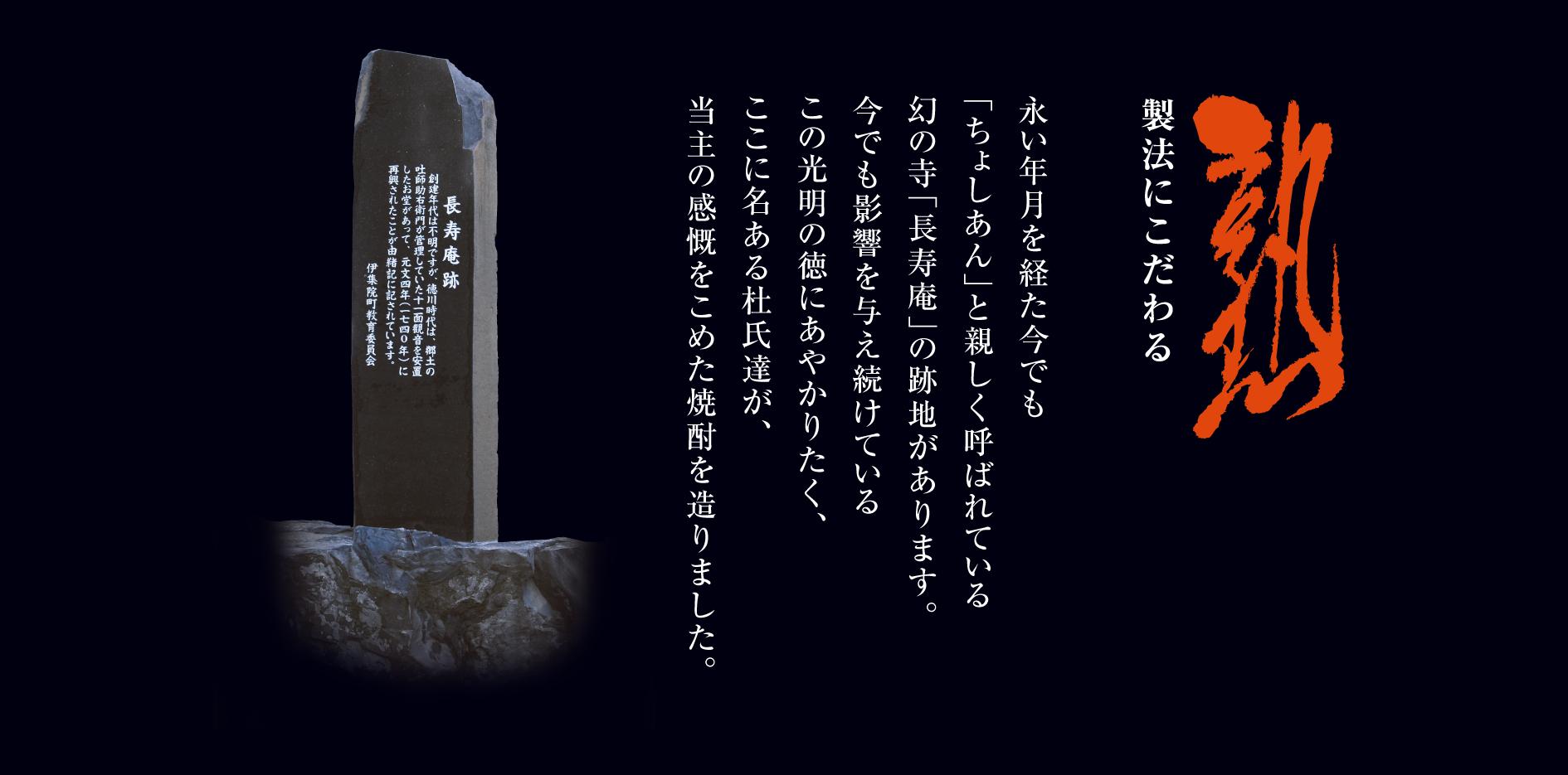 熟 製法にこだわる 永い年月を経た今でも「ちょしあん」と親しく呼ばれている幻の寺「長寿庵」の跡地があります。今でも影響を与え続けているこの光明の徳にあやかりたく、ここに名ある杜氏達が、当主の感慨をこめた焼酎を造りました。